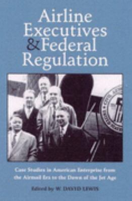 Airline Executives and Federal Regulation Cases Studies in American Enterprise from the Airmail Era to the Dawn of the Jet Age