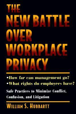 New Battle over WorkPlace Privacy: Safe Practices to Minimize Conflict, Confusion and Litigation