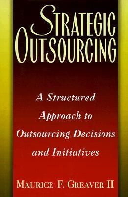 Strategic Outsourcing A Structured Approach to Outsourcing Decisions and Initiatives