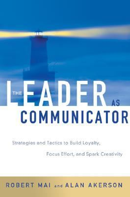 Leader As Communicator Strategies and Tactics to Build Loyalty, Focus Effort, and Spark Creativity