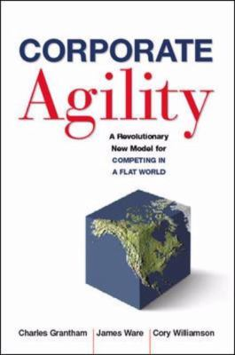 Corporate Agility A Revolutionary New Model for Competing in a Flat World - Grantham, Charles, Williamson, Cory, Ware, James P. pdf epub