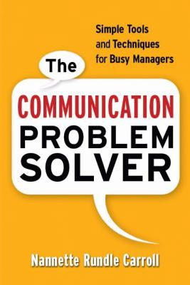 The Communication Problem Solver: Simple Tools and Techniques for Busy Managers