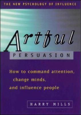 Artful Persuasion How to Command Attention, Change Minds, and Influence People