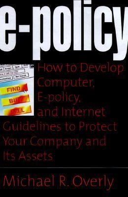 E-Policy How to Develop Computer, E-Policy, and Internet Guidelines to Protect Your Company and Its Assets
