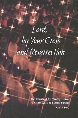 Lord, by Your Cross and Resurrection The Chants of by Flowing Waters for Holy Week and Easter Sunday