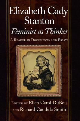 Elizabeth Cady Stanton, Feminist As Thinker A Reader in Documents and Essays