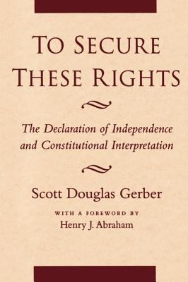 To Secure These Rights The Declaration of Independence and Constitutional Interpretation