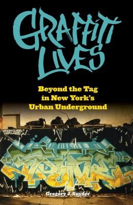 Graffiti Lives: Beyond the Tag in New York's Urban Underground