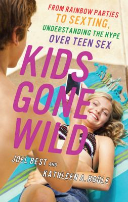 Kids Gone Wild : From Rainbow Parties to Sexting, Understanding the Hype over Teen Sex