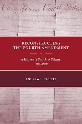 Reconstructing the Fourth Amendment A History of Search And Seizure, 1789-1868