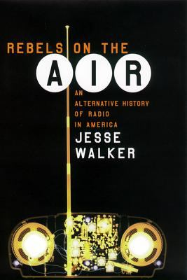 Rebels on the Air An Alternative History of Radio in America
