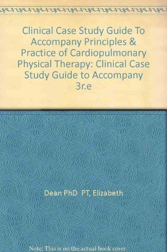 Clinical Case Study Guide To Accompany Principles & Practice of Cardiopulmonary Physical Therapy, 3e