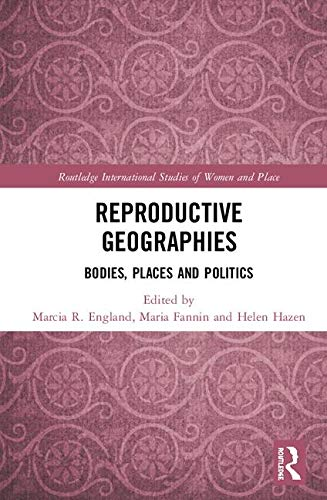 Reproductive Geographies: Bodies, Places and Politics (Routledge International Studies of Women and Place)
