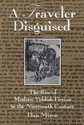 Traveler Disguised The Rise of Modern Yiddish Fiction in the Nineteenth Century