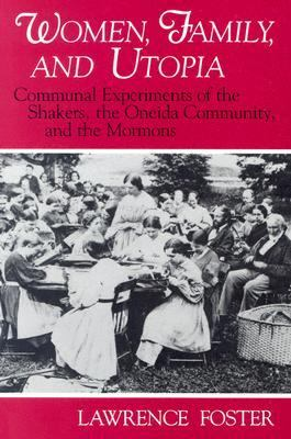 Women, Family, and Utopia Communal Experiments of the Shakers, the Oneida Community, and the Mormons