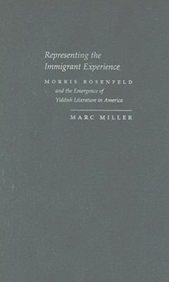 Representing the Immigrant Experience Morris Rosenfeld and the Emmergence of Yiddish Literature in America