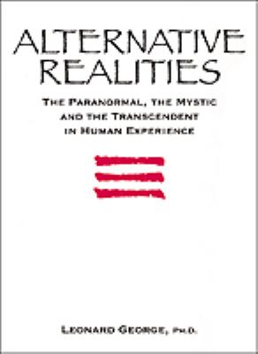 Alternative Realities: The Paranormal, the Mystic, and the Transcendent in Human Experience - Leonard George - Hardcover