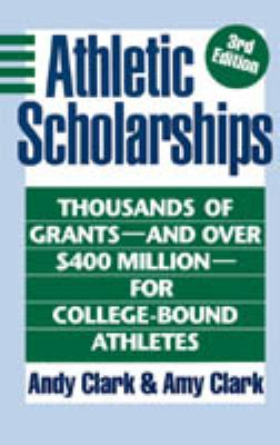 Athletic Scholarships: Thousands of Grants and over 400 Million Dollars for College-Bound Athletes - Andy Clark - Hardcover - 3rd ed