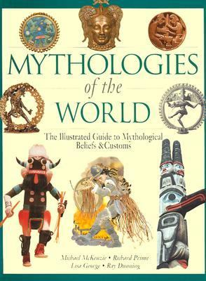 Mythologies of the World The Illustrated Guide to Mythological Beliefs & Customs