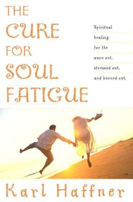 Cure for Soul Fatigue Spiritual Healing for the Worn Out, Stressed Out, and Burned Out