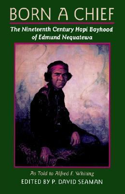 Born a Chief The Nineteenth Century Hopi Boyhood of Edmund Nequatewa, As Told to Alfred F. Whiting