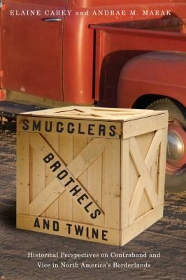 Smugglers, Brothels, and Twine : Historical Perspectives on Contraband and Vice in North Americaâ¿¿s Borderlands