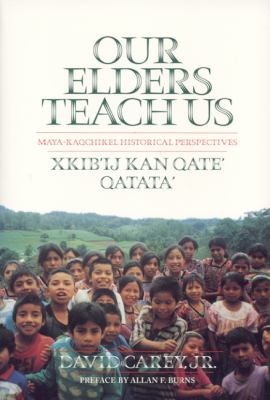 Our Elders Teach Us Maya-Kaqchikel Historical Perspectives