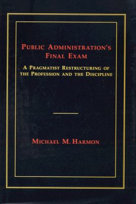 Public Administration's Final Exam A Pragmatist Restructuring of the Profession And the Discipline