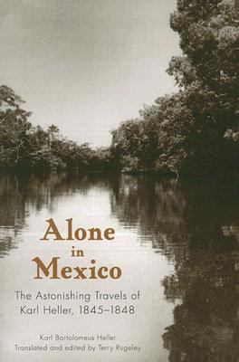 Alone in Mexico The Astonishing Travels of Karl Heller, 1845-1848