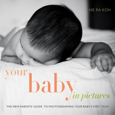 Your Baby in Pictures : The New Parents' Guide to Photographing Your Baby's First Year