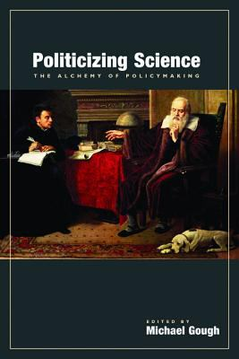 Politicizing Science The Alchemy of Policymaking