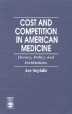 Cost and Competition in American Medicine Theory, Policy, and Institutions