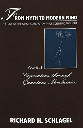 From Myth to Modern Mind: A Study of the Origins and Growth of Scientific Thought<BR> Volume II: Copernicus through Quantum Mechanics (American University Studies Series V, Philosophy)