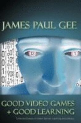 Good Video Games + Good Learning Collected Essays on Video Games, Learning and Literacy