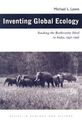 Inventing Global Ecology Tracking the Biodiversity Ideal in India, 1947-1997