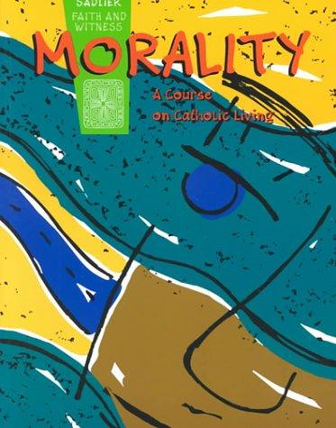 Morality: A Course on Catholic Living (Sadlier faith and witness)