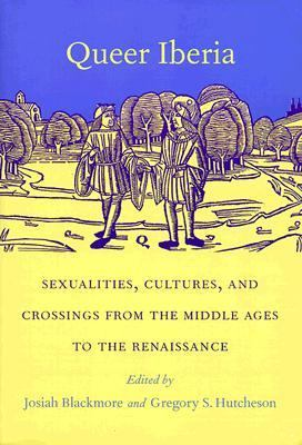 Queer Iberia Sexualities, Cultures, and Crossings from the Middle Ages to the Renaissance