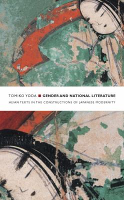 Gender and National Literature Heian Texts in the Constructions of Japanese Modernity