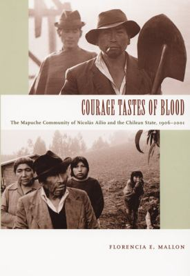 Courage Tastes of Blood The Mapuche Community of Nicolas Ailio And the Chilean State, 1906-2001