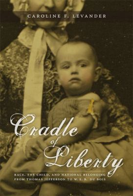 Cradle of Liberty Race, the Child, And National Belonging from Thomas Jefferson to W. E. B. Du Bois