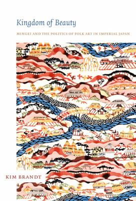 Kingdom of Beauty Mingei and the Politics of Folk Art in Imperial Japan