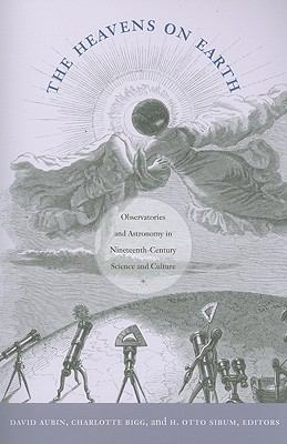 The Heavens on Earth: Observatories and Astronomy in Nineteenth-Century Science and Culture (Science and Cultural Theory)