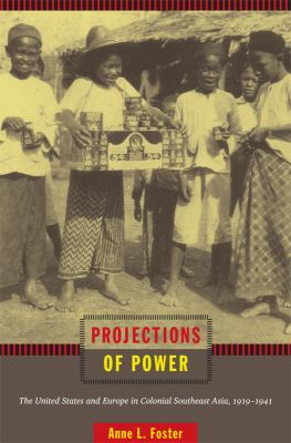 Projections of Power : The United States and Europe in Colonial Southeast Asia, 1919-1941