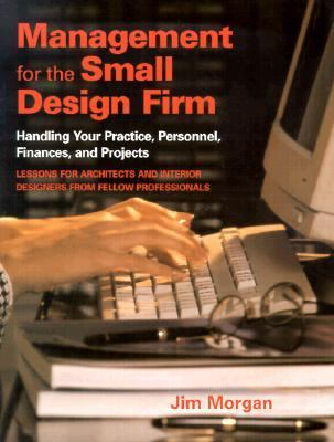 Management for the Small Design Firm: Handling Your Practice, Personnel, Finances and Projects
