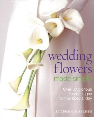 Wedding Flowers Made Simple Over 80 Glorious Floral Designs for That Special Day