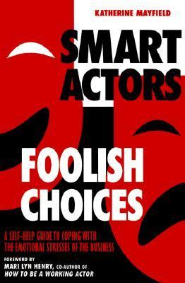 Smart Actors, Foolish Choices A Self-Help Guide to Coping With the Emotional Stresses of the Business