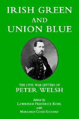 Irish Green and Union Blue The Civil War Letters of Peter Welsh Color Sergeant 28th Massachusetts Volunteers