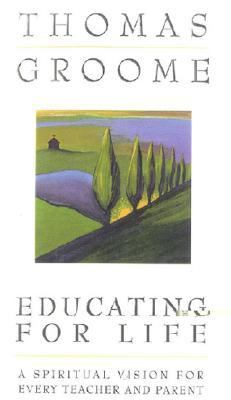 Educating for Life A Spiritual Vision for Every Teacher and Parent