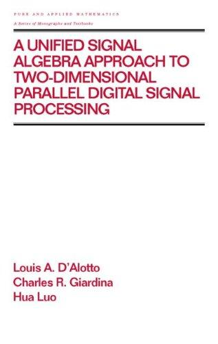 A Unified Signal Algebra Approach to Two-Dimensional Parallel Digital Signal Processing: Volume 210 (Chapman & Hall/CRC Pure and Applied Mathematics)