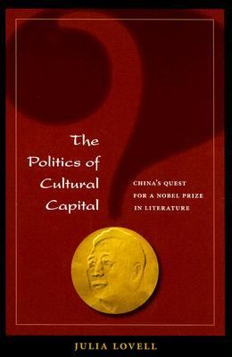 Politics of Cultural Capital China's Quest for a Nobel Prize in Literature